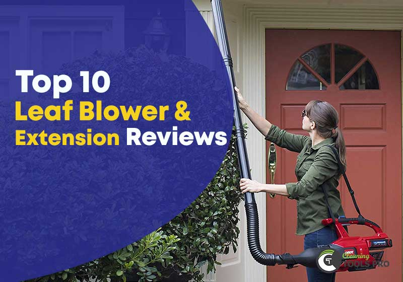 Top 10 Leaf Blower & Leaf Blower Extension for Gutter Cleaning [Reviews 2019]